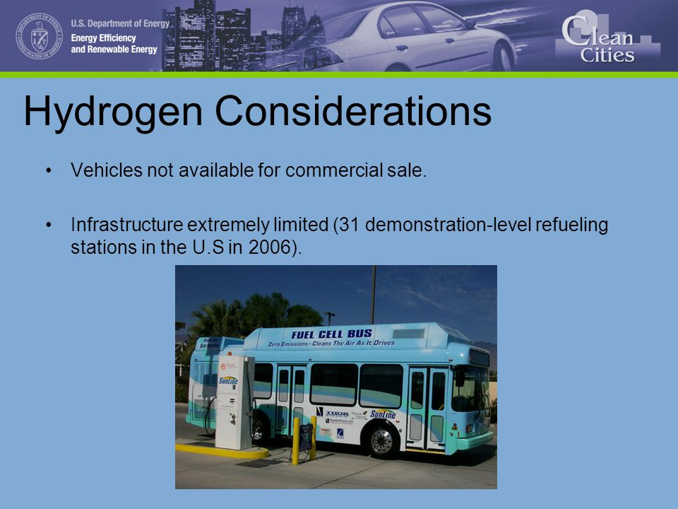 Hydrogen Considerations Vehicles not available for commercial sale. Infrastructure extremely limited (31 demonstration-level refueling stations in the