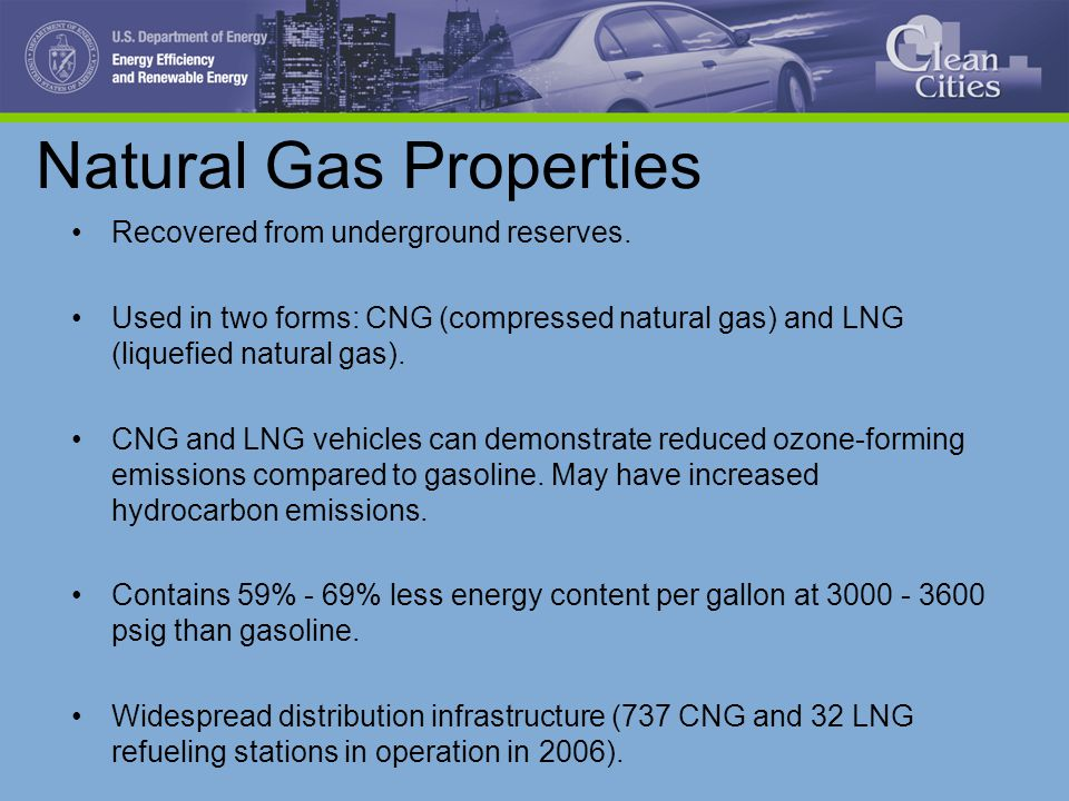 Natural Gas Properties Recovered from underground reserves. Used in two forms: CNG (compressed natural gas) and LNG (liquefied natural gas). CNG and L