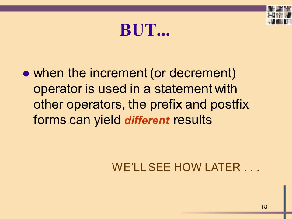 18 BUT... l when the increment (or decrement) operator is used in a statement with other operators, the prefix and postfix forms can yield different r