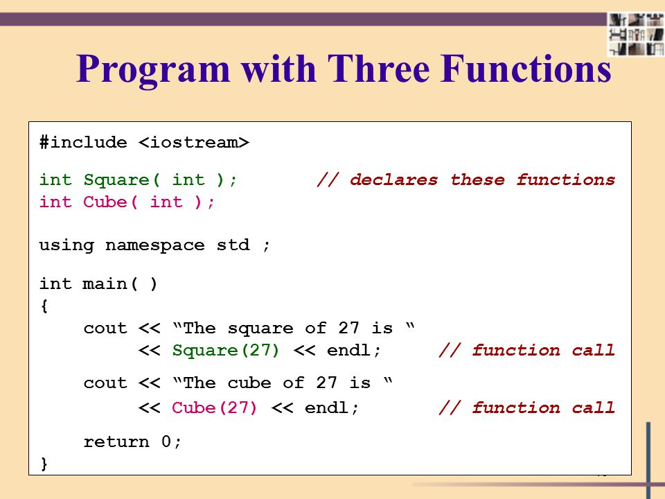 49 Program with Three Functions #include int Square( int ); // declares these functions int Cube( int ); using namespace std ; int main( ) { cout << ""