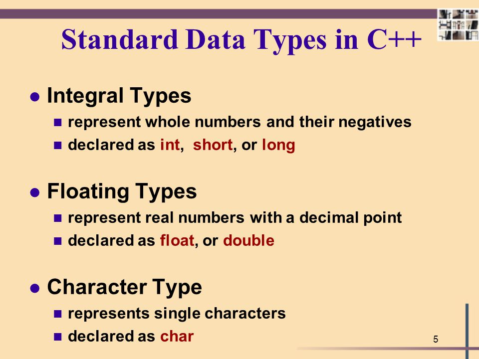 5 Standard Data Types in C++ l Integral Types n represent whole numbers and their negatives n declared as int, short, or long l Floating Types n repre