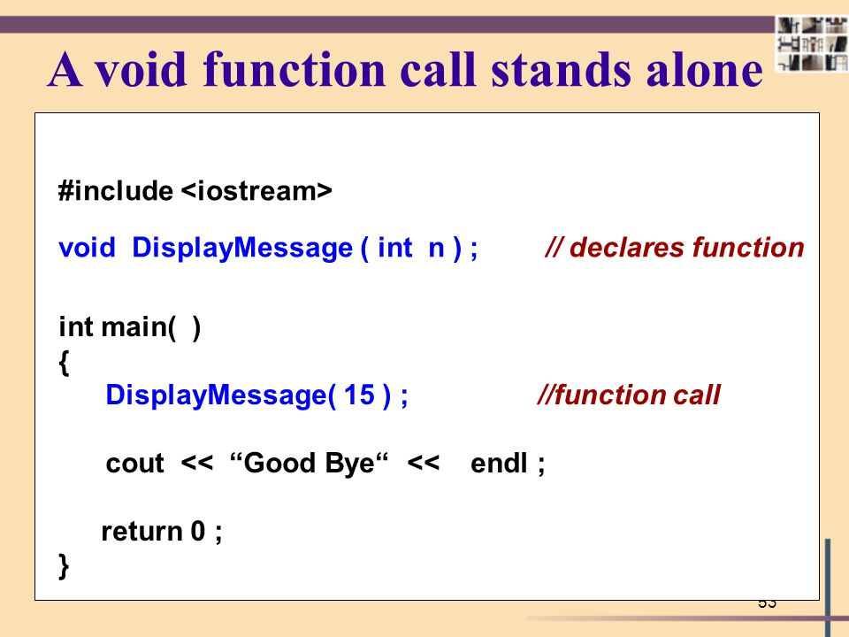 53 A void function call stands alone #include void DisplayMessage ( int n ) ; // declares function int main( ) { DisplayMessage( 15 ) ; //function cal