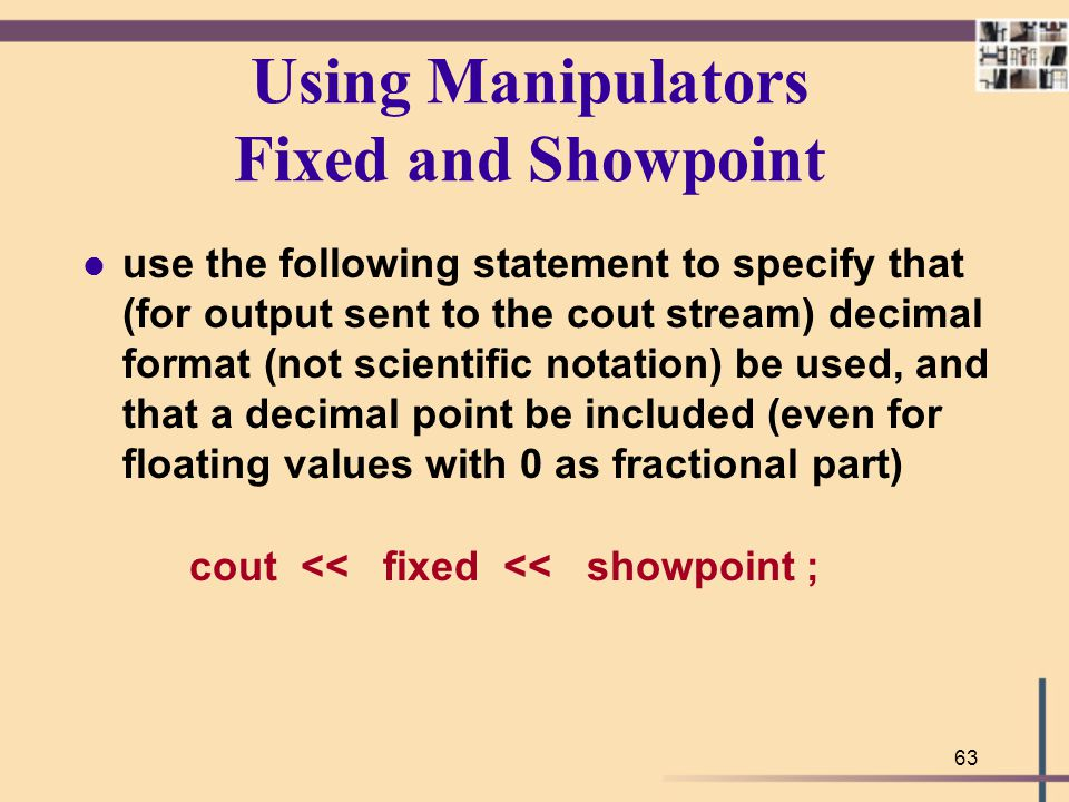 63 Using Manipulators Fixed and Showpoint l use the following statement to specify that (for output sent to the cout stream) decimal format (not scien