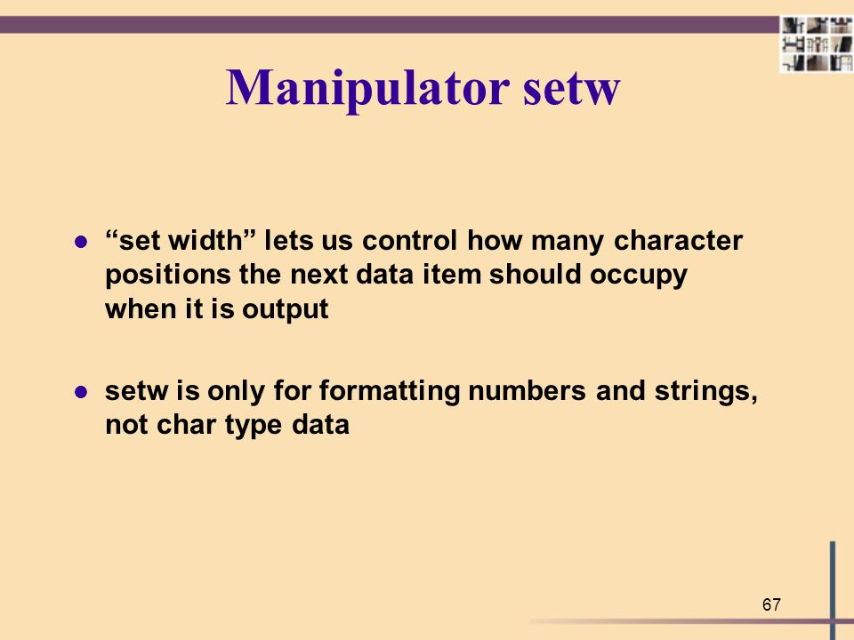"67 Manipulator setw l ""set width"" lets us control how many character positions the next data item should occupy when it is output l setw is only for f"