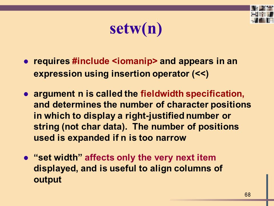68 setw(n) l requires #include and appears in an expression using insertion operator (<<) l argument n is called the fieldwidth specification, and det