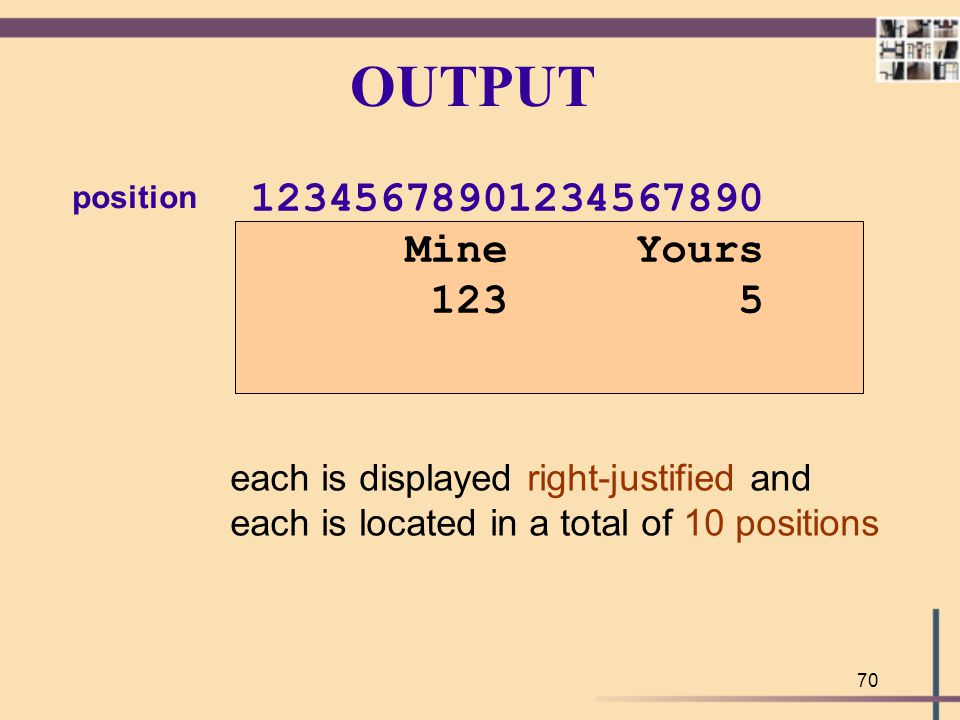 70 OUTPUT 12345678901234567890 Mine Yours 123 5 each is displayed right-justified and each is located in a total of 10 positions position