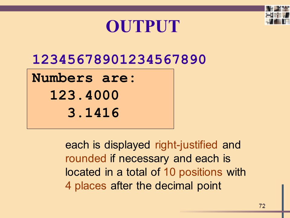 72 OUTPUT Numbers are: 123.4000 3.1416 each is displayed right-justified and rounded if necessary and each is located in a total of 10 positions with