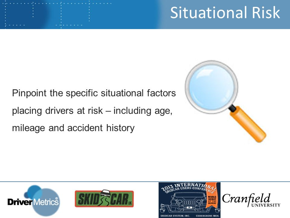 Situational Risk Pinpoint the specific situational factors placing drivers at risk – including age, mileage and accident history