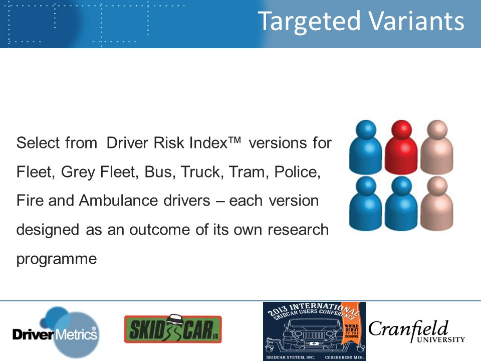 Targeted Variants Select from Driver Risk Index™ versions for Fleet, Grey Fleet, Bus, Truck, Tram, Police, Fire and Ambulance drivers – each version designed as an outcome of its own research programme