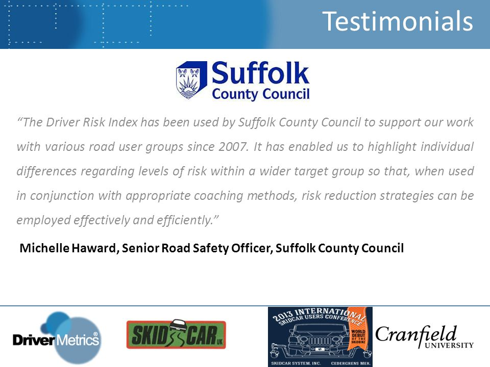 The Driver Risk Index has been used by Suffolk County Council to support our work with various road user groups since 2007.
