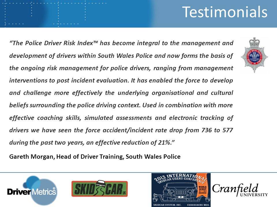 The Police Driver Risk Index™ has become integral to the management and development of drivers within South Wales Police and now forms the basis of the ongoing risk management for police drivers, ranging from management interventions to post incident evaluation.