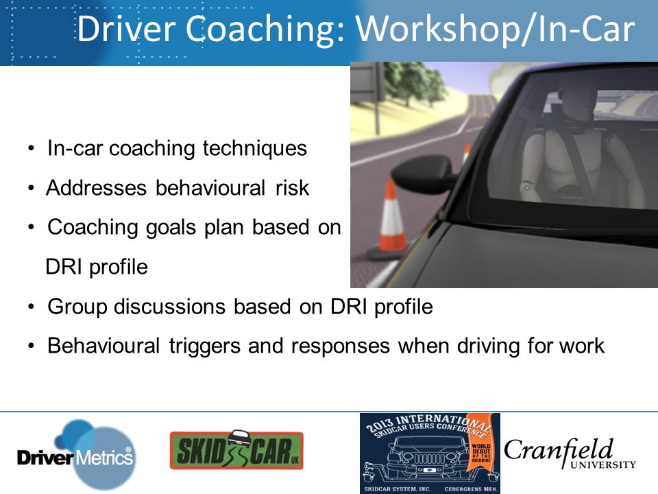 Driver Coaching: Workshop/In-Car In-car coaching techniques Addresses behavioural risk Coaching goals plan based on DRI profile Group discussions based on DRI profile Behavioural triggers and responses when driving for work