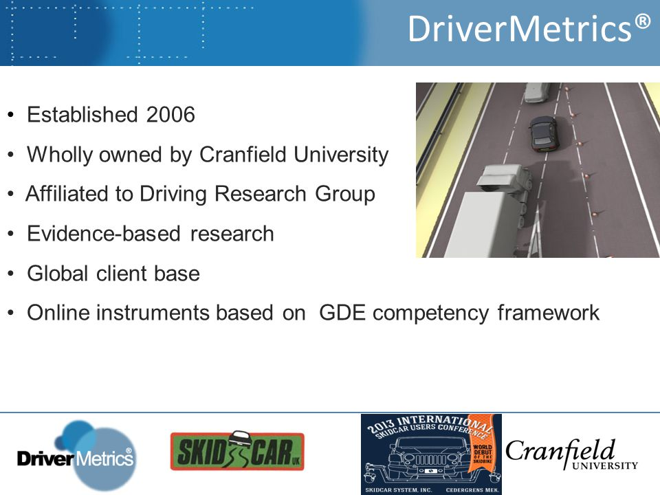 Established 2006 Wholly owned by Cranfield University Affiliated to Driving Research Group Evidence-based research Global client base Online instruments based on GDE competency framework DriverMetrics®