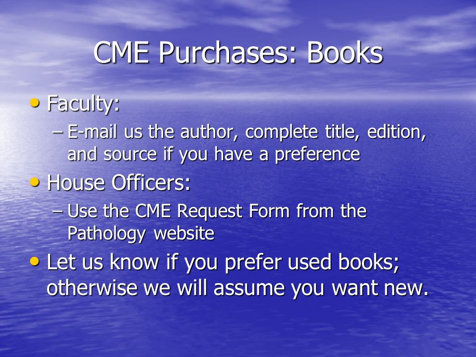 CME Purchases: Books Faculty: Faculty: –E-mail us the author, complete title, edition, and source if you have a preference House Officers: House Officers: –Use the CME Request Form from the Pathology website Let us know if you prefer used books; otherwise we will assume you want new.