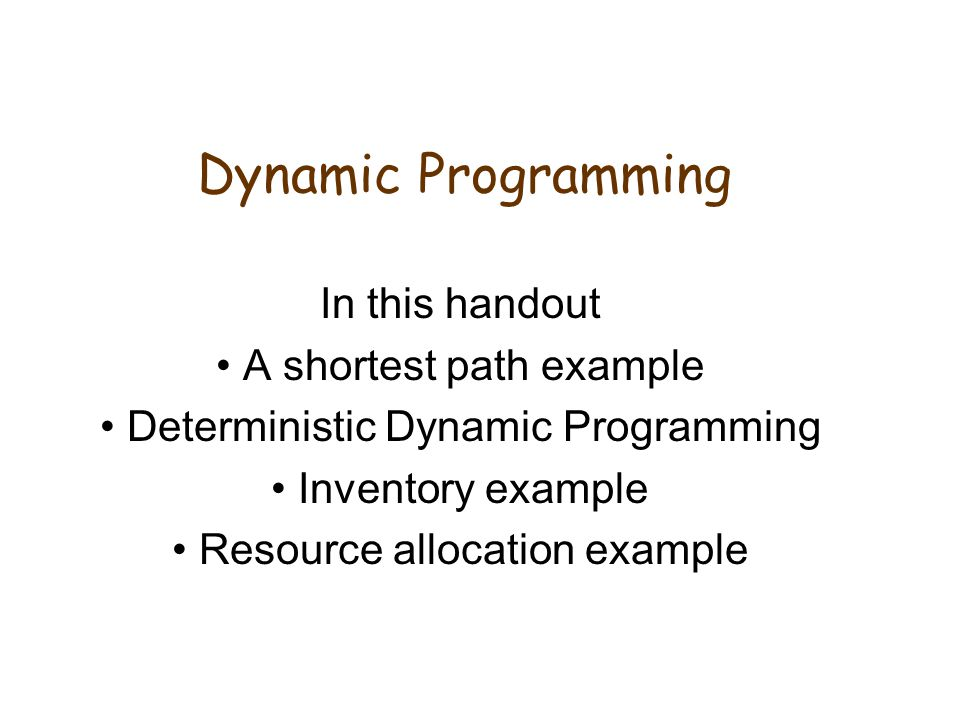 Dynamic Programming In this handout A shortest path example Deterministic Dynamic Programming Inventory example Resource allocation example