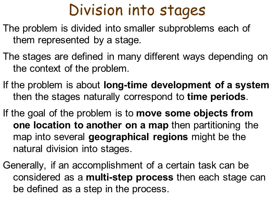 Division into stages The problem is divided into smaller subproblems each of them represented by a stage.