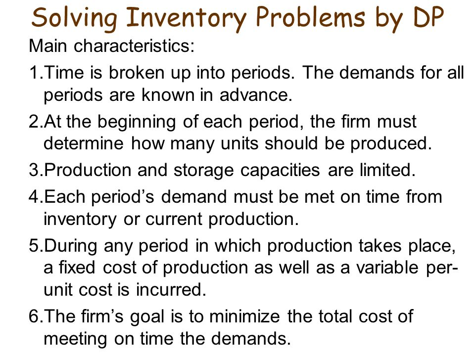 Solving Inventory Problems by DP Main characteristics: 1.Time is broken up into periods.