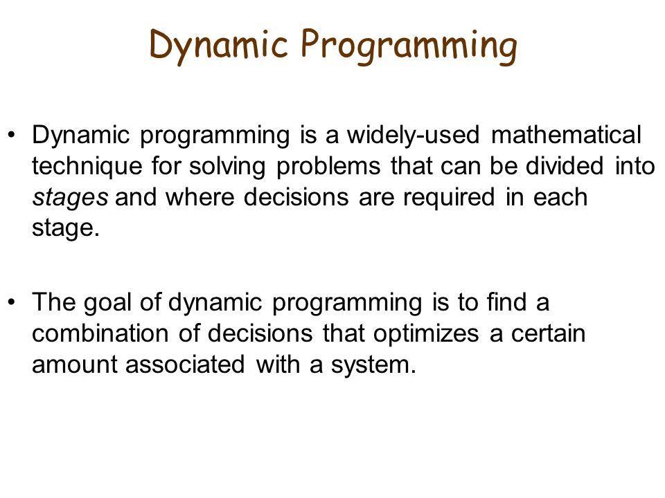 Dynamic Programming Dynamic programming is a widely-used mathematical technique for solving problems that can be divided into stages and where decisions are required in each stage.