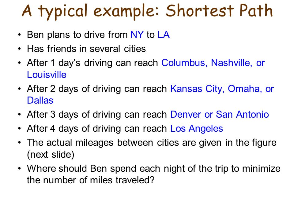 A typical example: Shortest Path Ben plans to drive from NY to LA Has friends in several cities After 1 day's driving can reach Columbus, Nashville, or Louisville After 2 days of driving can reach Kansas City, Omaha, or Dallas After 3 days of driving can reach Denver or San Antonio After 4 days of driving can reach Los Angeles The actual mileages between cities are given in the figure (next slide) Where should Ben spend each night of the trip to minimize the number of miles traveled?