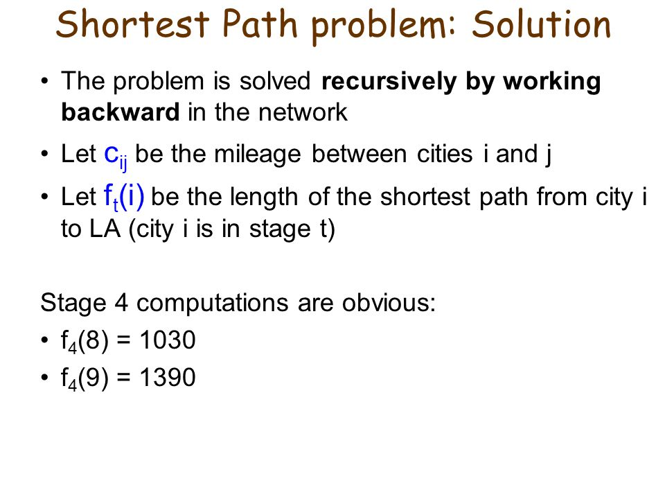 Shortest Path problem: Solution The problem is solved recursively by working backward in the network Let c ij be the mileage between cities i and j Let f t (i) be the length of the shortest path from city i to LA (city i is in stage t) Stage 4 computations are obvious: f 4 (8) = 1030 f 4 (9) = 1390