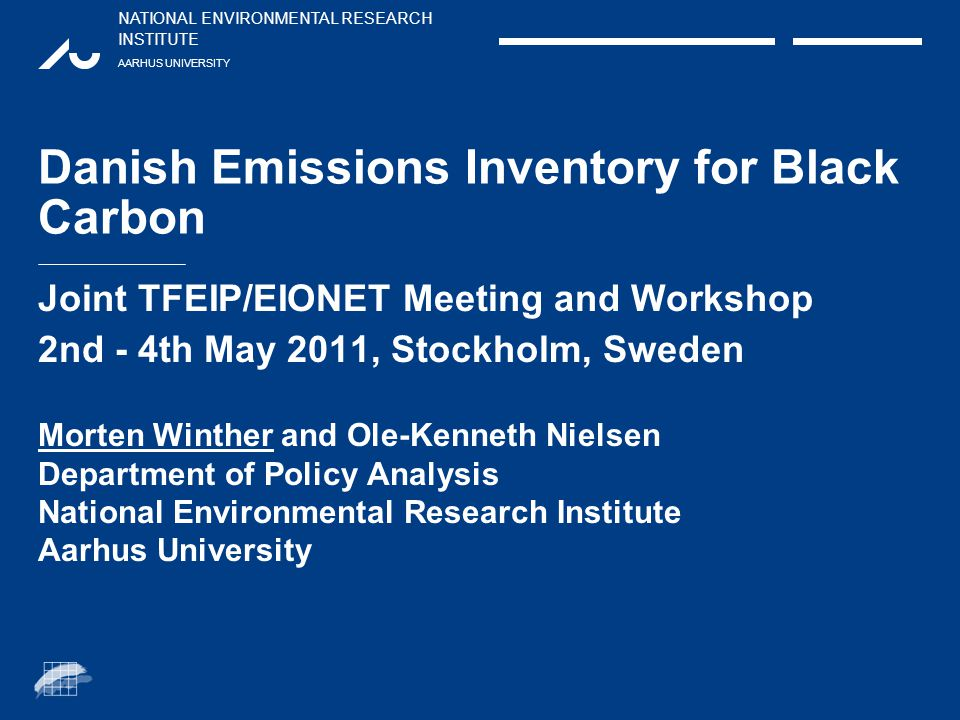 NATIONAL ENVIRONMENTAL RESEARCH INSTITUTE AARHUS UNIVERSITY Danish Emissions Inventory for Black Carbon Joint TFEIP/EIONET Meeting and Workshop 2nd - 4th May 2011, Stockholm, Sweden Morten Winther and Ole-Kenneth Nielsen Department of Policy Analysis National Environmental Research Institute Aarhus University