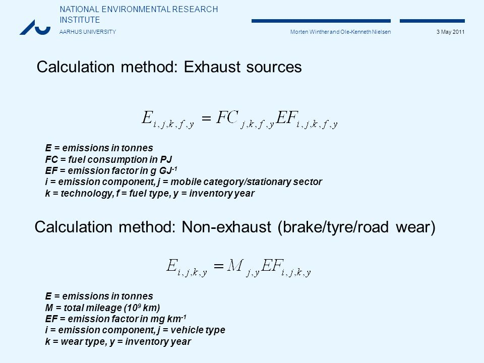NATIONAL ENVIRONMENTAL RESEARCH INSTITUTE AARHUS UNIVERSITY 3 May 2011 Morten Winther and Ole-Kenneth Nielsen Calculation method: Exhaust sources E = emissions in tonnes FC = fuel consumption in PJ EF = emission factor in g GJ -1 i = emission component, j = mobile category/stationary sector k = technology, f = fuel type, y = inventory year E = emissions in tonnes M = total mileage (10 9 km) EF = emission factor in mg km -1 i = emission component, j = vehicle type k = wear type, y = inventory year Calculation method: Non-exhaust (brake/tyre/road wear)
