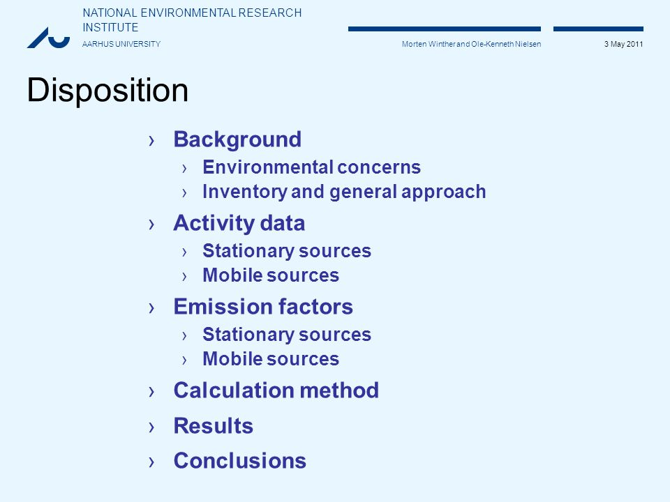 NATIONAL ENVIRONMENTAL RESEARCH INSTITUTE AARHUS UNIVERSITY 3 May 2011 Morten Winther and Ole-Kenneth Nielsen Disposition ›Background ›Environmental concerns ›Inventory and general approach ›Activity data ›Stationary sources ›Mobile sources ›Emission factors ›Stationary sources ›Mobile sources ›Calculation method ›Results ›Conclusions