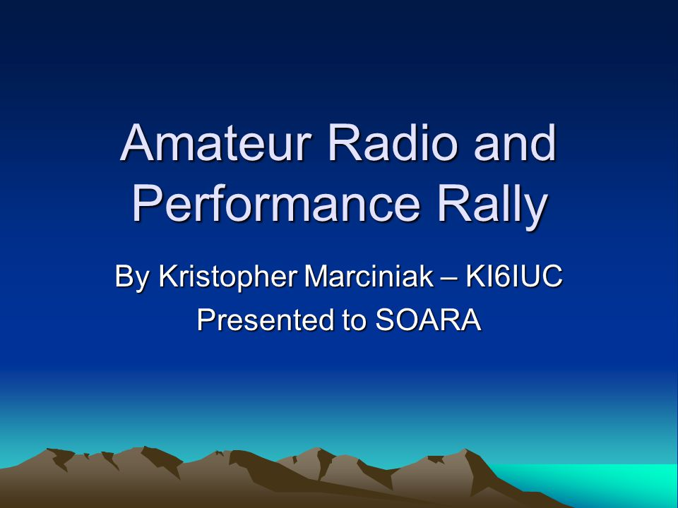 Amateur Radio and Performance Rally By Kristopher Marciniak – KI6IUC Presented to SOARA