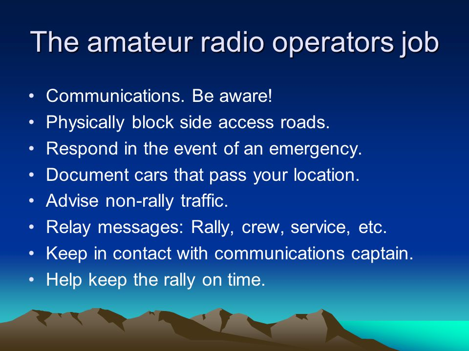 The amateur radio operators job Communications. Be aware! Physically block side access roads. Respond in the event of an emergency. Document cars that