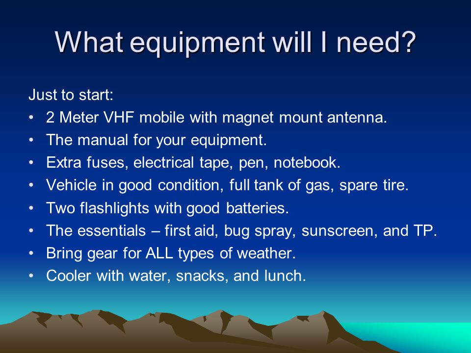 What equipment will I need? Just to start: 2 Meter VHF mobile with magnet mount antenna. The manual for your equipment. Extra fuses, electrical tape,