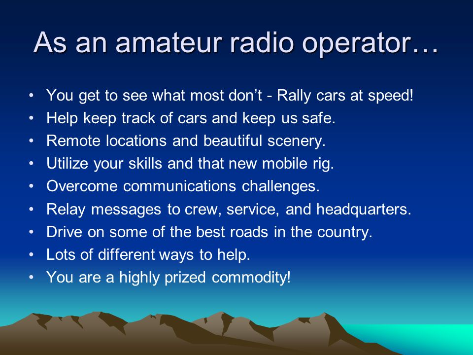As an amateur radio operator… You get to see what most don't - Rally cars at speed! Help keep track of cars and keep us safe. Remote locations and bea