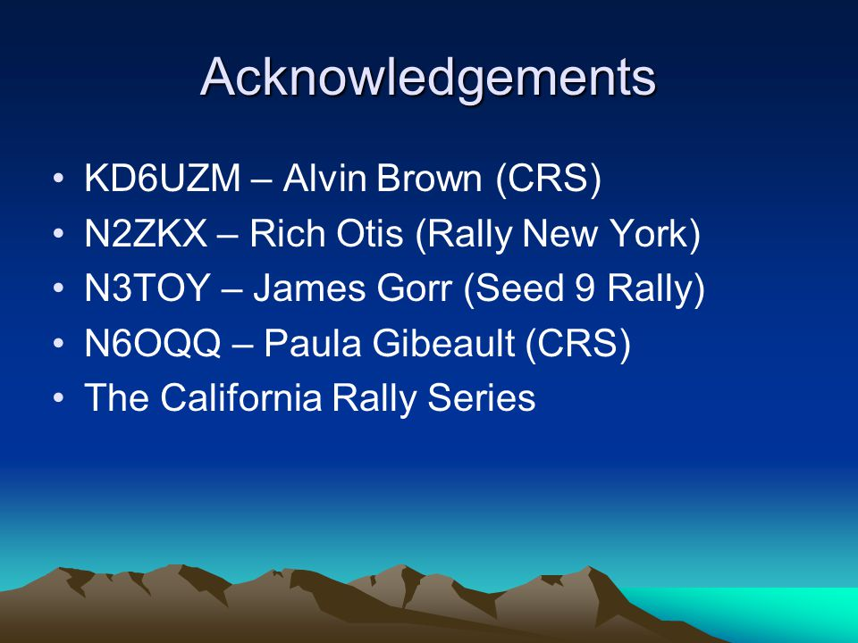 Acknowledgements KD6UZM – Alvin Brown (CRS) N2ZKX – Rich Otis (Rally New York) N3TOY – James Gorr (Seed 9 Rally) N6OQQ – Paula Gibeault (CRS) The Cali