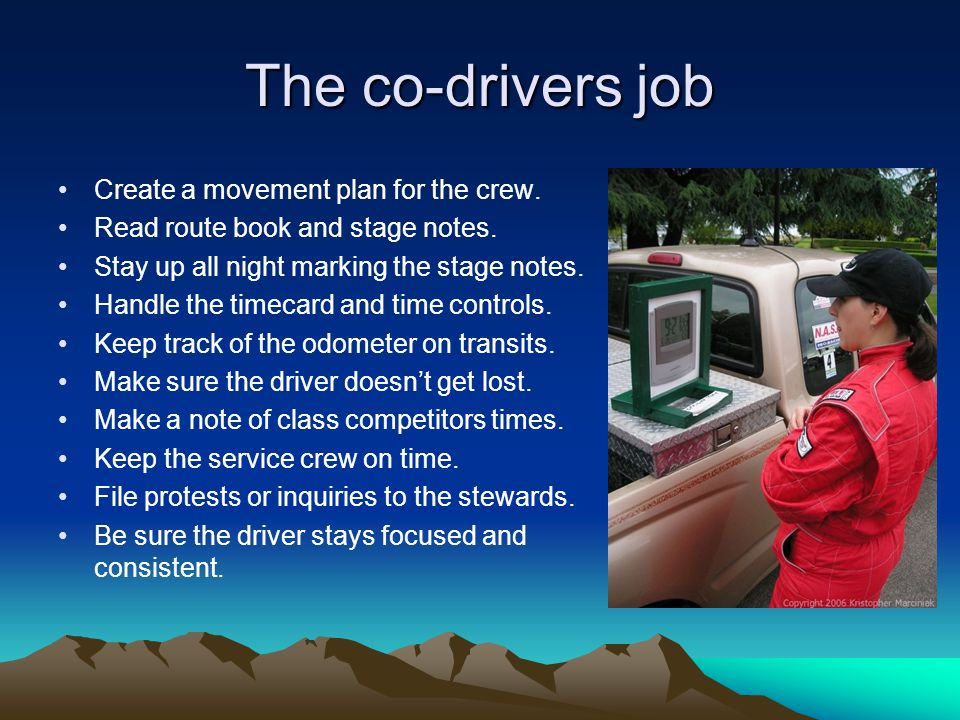 The co-drivers job Create a movement plan for the crew. Read route book and stage notes. Stay up all night marking the stage notes. Handle the timecar