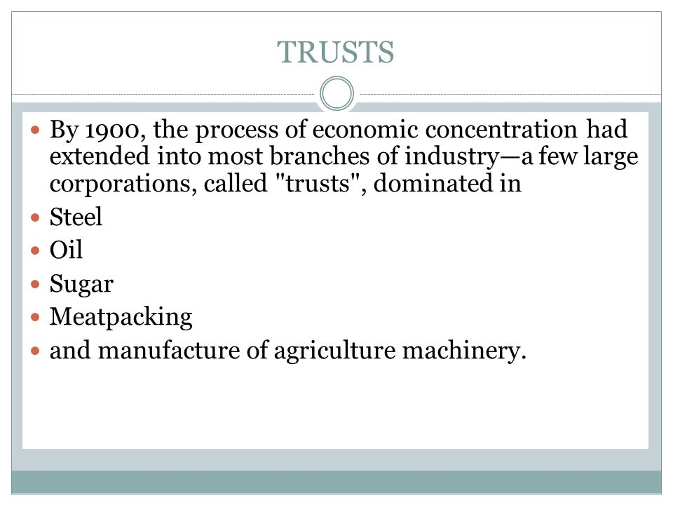 TRUSTS By 1900, the process of economic concentration had extended into most branches of industry—a few large corporations, called trusts , dominated in Steel Oil Sugar Meatpacking and manufacture of agriculture machinery.