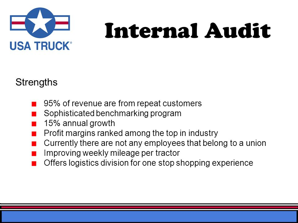 Internal Audit 95% of revenue are from repeat customers Sophisticated benchmarking program 15% annual growth Profit margins ranked among the top in industry Currently there are not any employees that belong to a union Improving weekly mileage per tractor Offers logistics division for one stop shopping experience Strengths