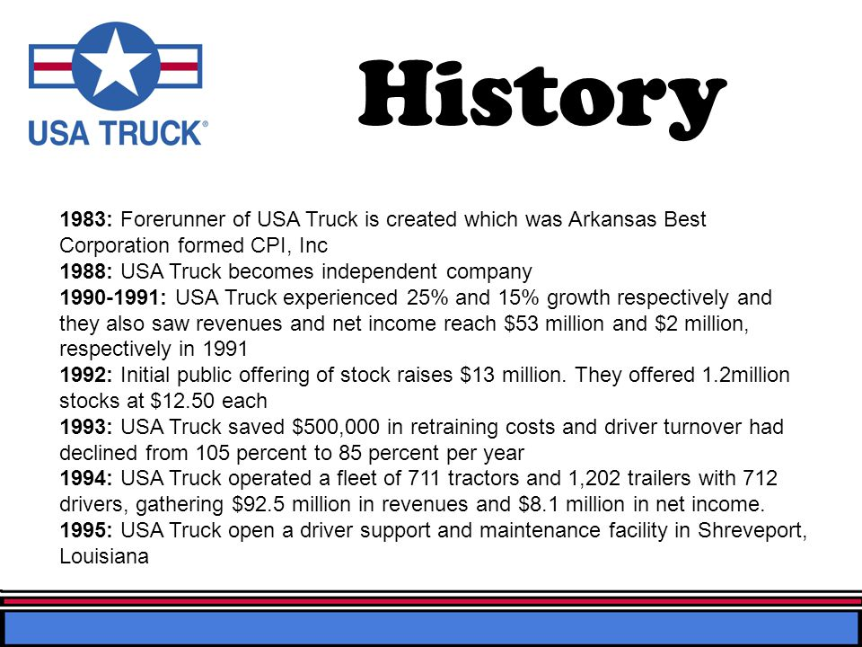 History 1983: Forerunner of USA Truck is created which was Arkansas Best Corporation formed CPI, Inc 1988: USA Truck becomes independent company 1990-1991: USA Truck experienced 25% and 15% growth respectively and they also saw revenues and net income reach $53 million and $2 million, respectively in 1991 1992: Initial public offering of stock raises $13 million.