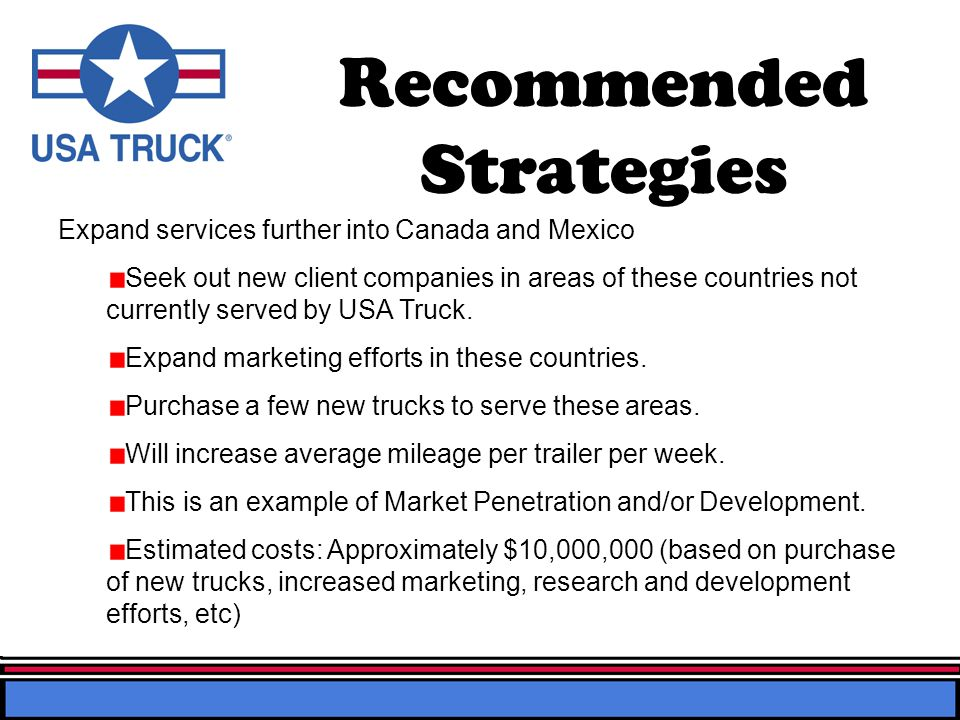Recommended Strategies Expand services further into Canada and Mexico Seek out new client companies in areas of these countries not currently served by USA Truck.
