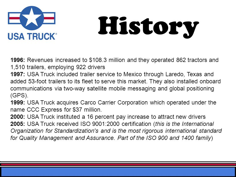 History 1996: Revenues increased to $108.3 million and they operated 862 tractors and 1,510 trailers, employing 922 drivers 1997: USA Truck included trailer service to Mexico through Laredo, Texas and added 53-foot trailers to its fleet to serve this market.