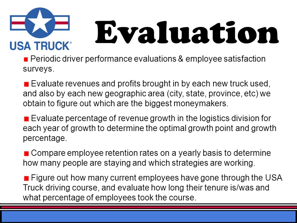Evaluation Periodic driver performance evaluations & employee satisfaction surveys. Evaluate revenues and profits brought in by each new truck used, a