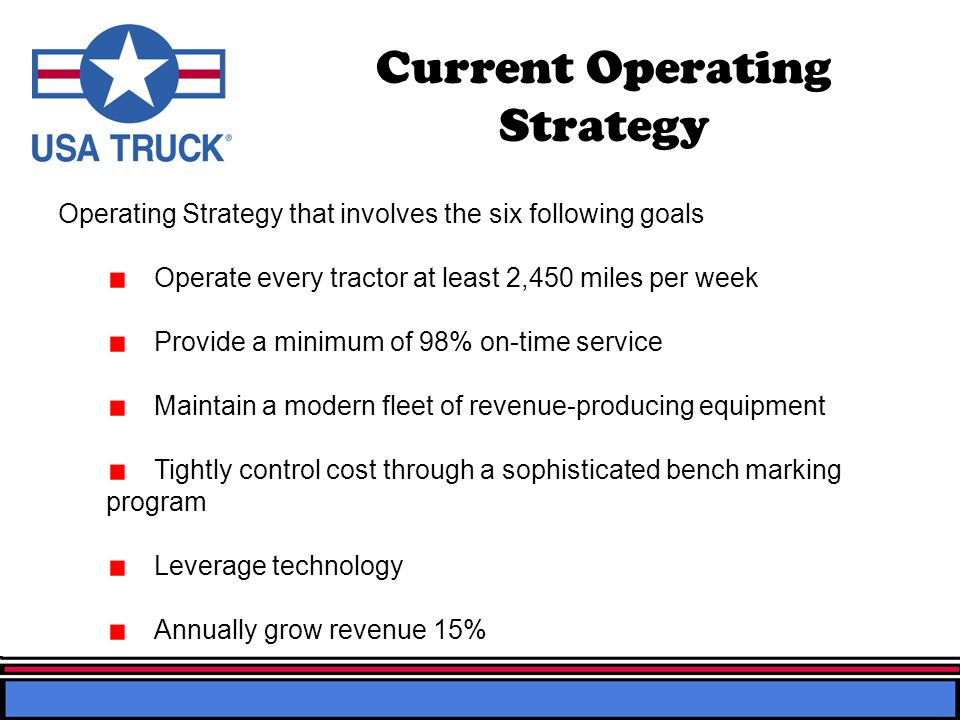 Current Operating Strategy Operating Strategy that involves the six following goals Operate every tractor at least 2,450 miles per week Provide a mini