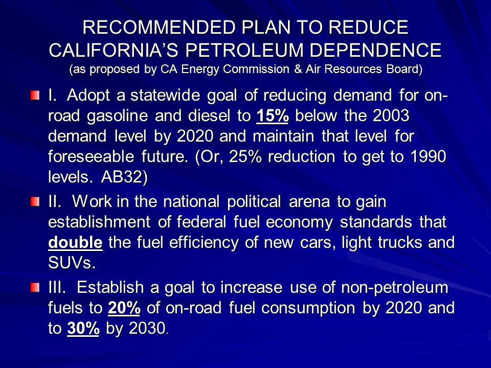RECOMMENDED PLAN TO REDUCE CALIFORNIA'S PETROLEUM DEPENDENCE (as proposed by CA Energy Commission & Air Resources Board) I. Adopt a statewide goal of