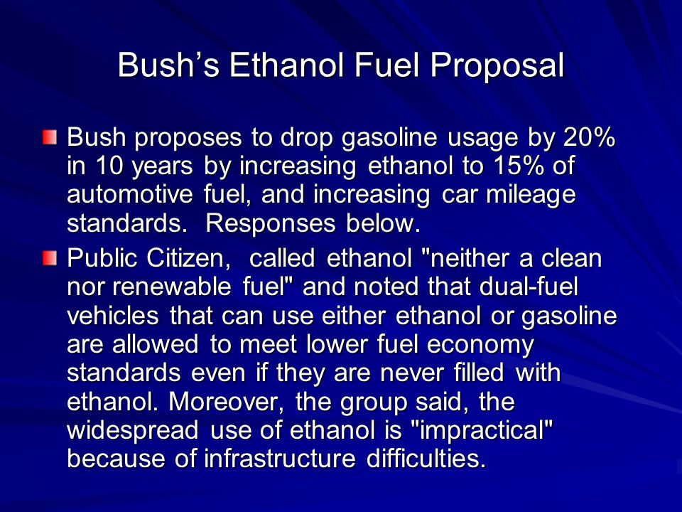 Bush's Ethanol Fuel Proposal Bush proposes to drop gasoline usage by 20% in 10 years by increasing ethanol to 15% of automotive fuel, and increasing car mileage standards.