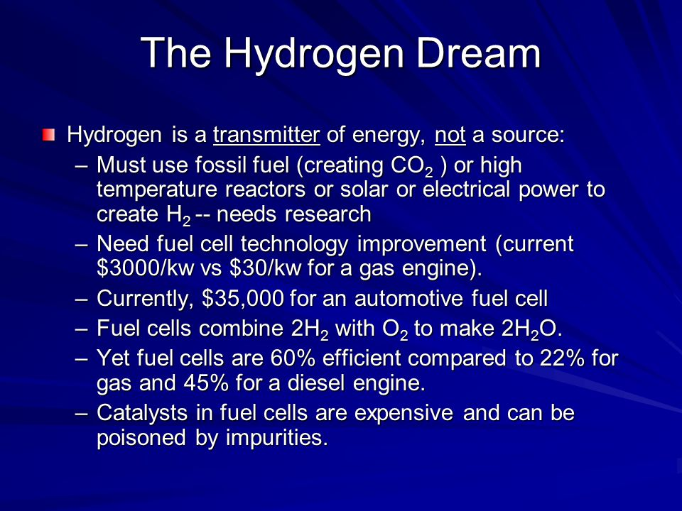 The Hydrogen Dream Hydrogen is a transmitter of energy, not a source: –Must use fossil fuel (creating CO 2 ) or high temperature reactors or solar or electrical power to create H 2 -- needs research –Need fuel cell technology improvement (current $3000/kw vs $30/kw for a gas engine).