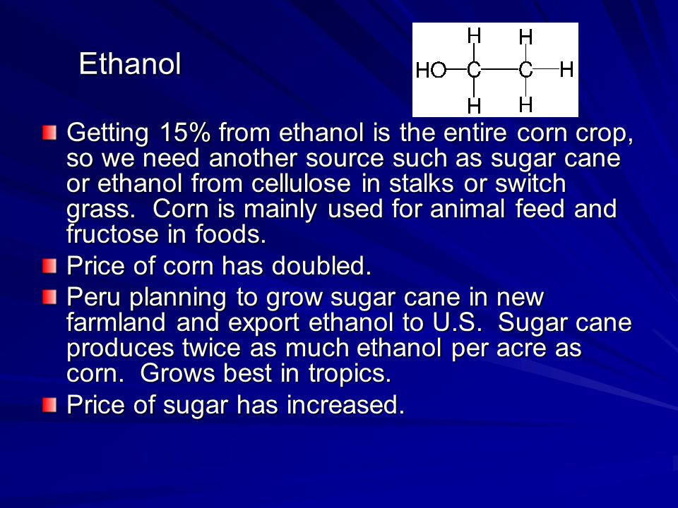 Ethanol Getting 15% from ethanol is the entire corn crop, so we need another source such as sugar cane or ethanol from cellulose in stalks or switch grass.