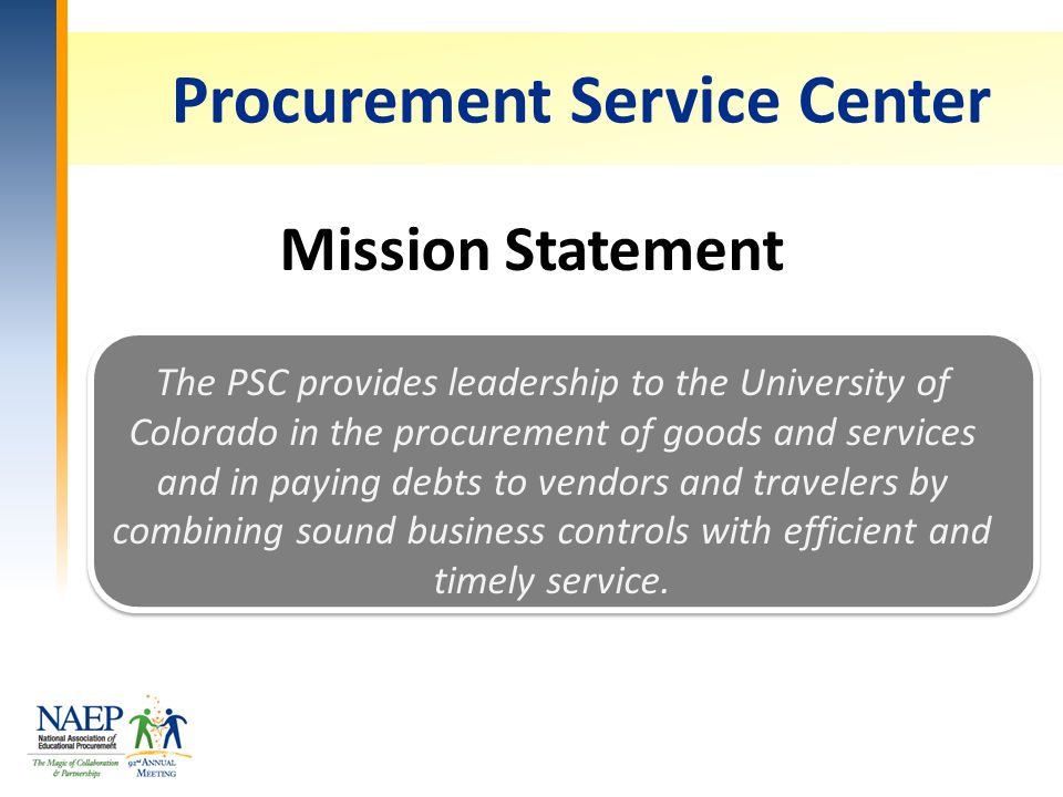 Procurement Service Center Mission Statement The PSC provides leadership to the University of Colorado in the procurement of goods and services and in paying debts to vendors and travelers by combining sound business controls with efficient and timely service.