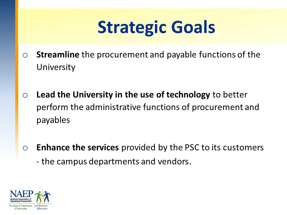 Strategic Goals o Streamline the procurement and payable functions of the University o Lead the University in the use of technology to better perform the administrative functions of procurement and payables o Enhance the services provided by the PSC to its customers - the campus departments and vendors.
