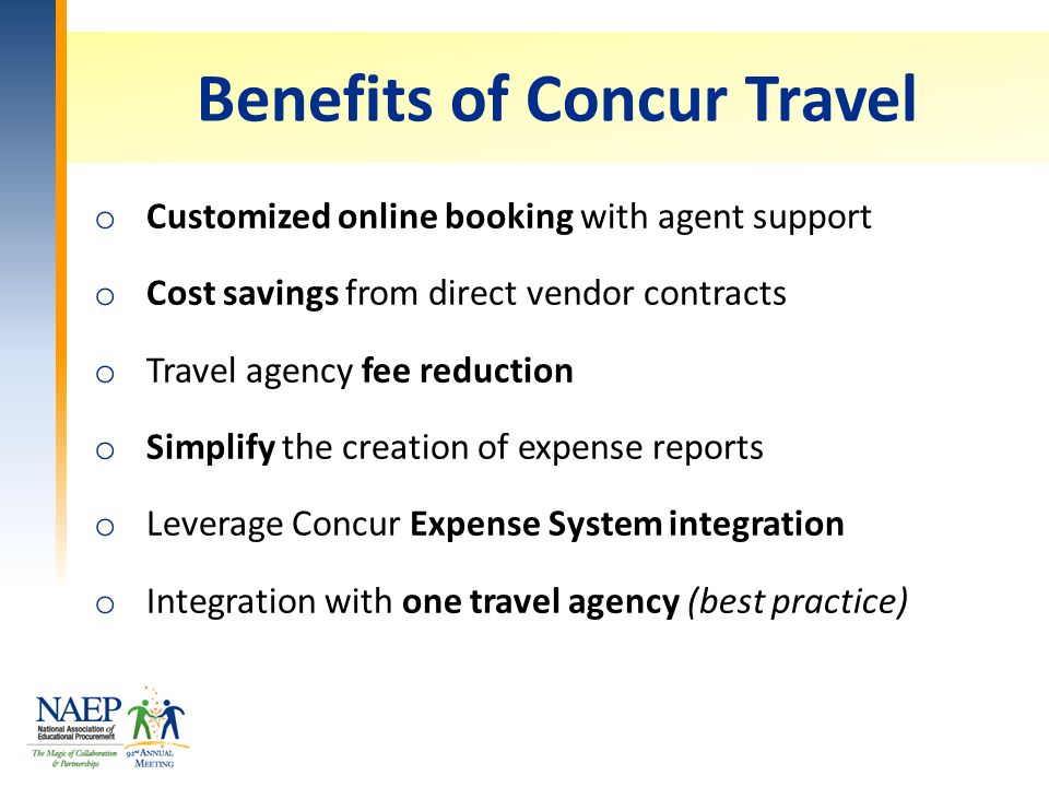 Benefits of Concur Travel o Customized online booking with agent support o Cost savings from direct vendor contracts o Travel agency fee reduction o Simplify the creation of expense reports o Leverage Concur Expense System integration o Integration with one travel agency (best practice)