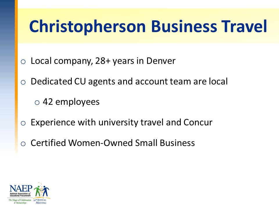 Christopherson Business Travel o Local company, 28+ years in Denver o Dedicated CU agents and account team are local o 42 employees o Experience with university travel and Concur o Certified Women-Owned Small Business