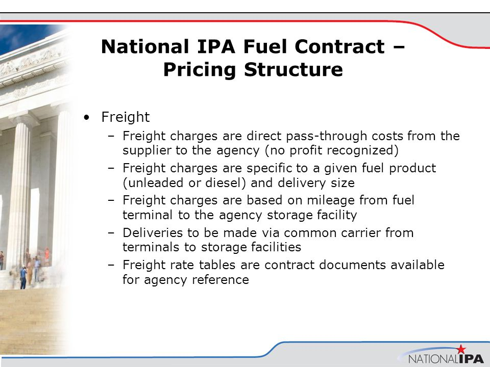 Freight –Freight charges are direct pass-through costs from the supplier to the agency (no profit recognized) –Freight charges are specific to a given fuel product (unleaded or diesel) and delivery size –Freight charges are based on mileage from fuel terminal to the agency storage facility –Deliveries to be made via common carrier from terminals to storage facilities –Freight rate tables are contract documents available for agency reference National IPA Fuel Contract – Pricing Structure
