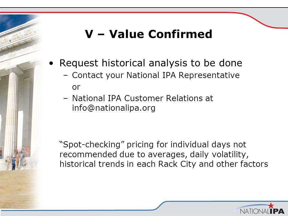V – Value Confirmed Request historical analysis to be done –Contact your National IPA Representative or –National IPA Customer Relations at info@nationalipa.org Spot-checking pricing for individual days not recommended due to averages, daily volatility, historical trends in each Rack City and other factors